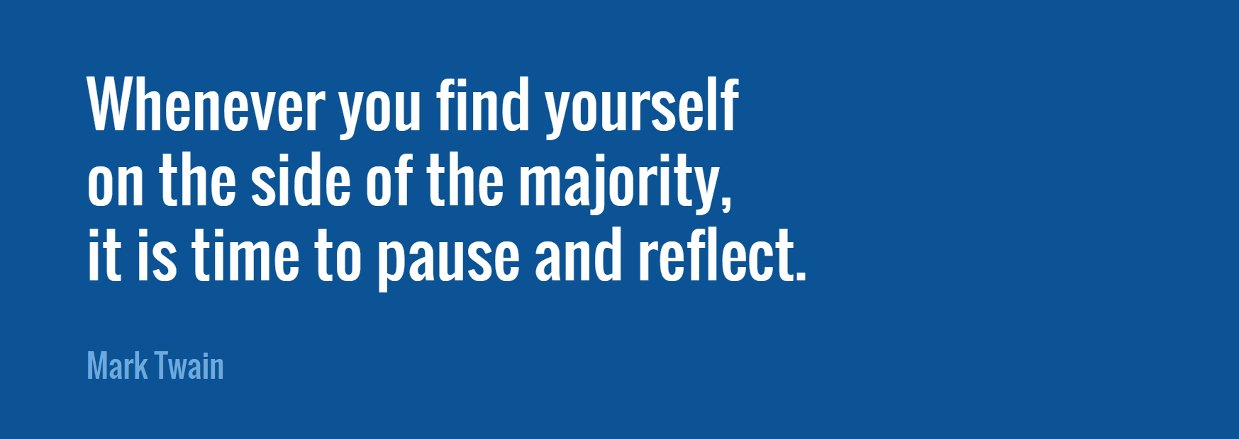 Mark Twain quote - Whenever you find yourself on the side of the majority, it's time to pause and reflect
