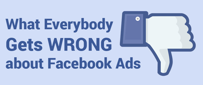 What Everybody Gets Wrong About Facebook Ads