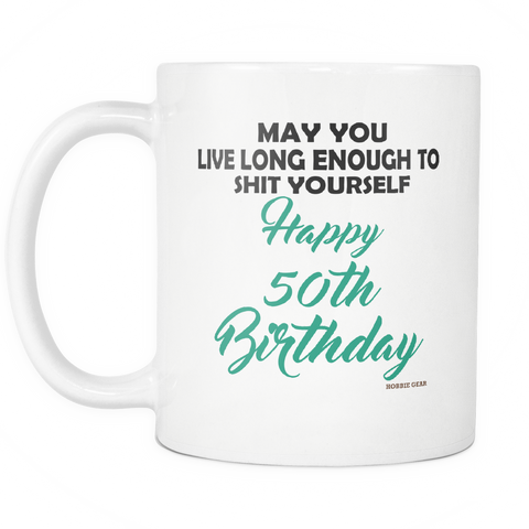50th Birthday Gift Mug May You Live Long Enough To Shit Yourself Happy