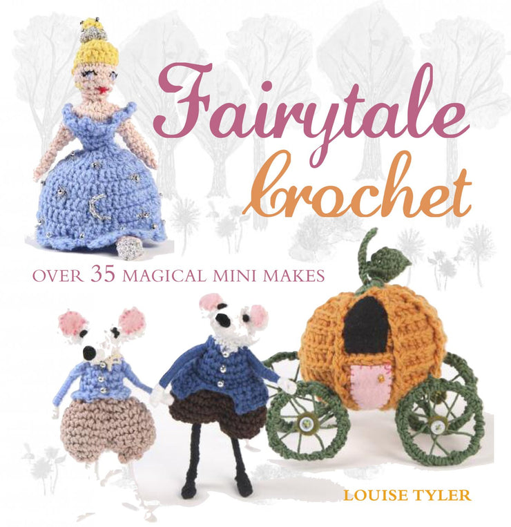 Fairytale Crochet Over 35 Magical Mini Makes by Louise Tyler [978-1-78249-140-8] - $19.95 _ Cico Books, How-to Books