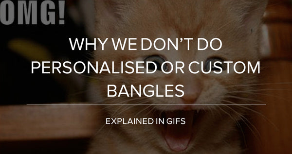 Why We Don't Do Personalised or Custom Bangles (Explained in Gifs)