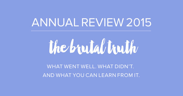2015 Annual Review - The Brutal Truth. What Went Well, What Didn't and What You Can Learn From It.