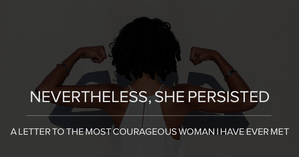 Nevertheless, She Persisted: A Letter To The Most Courageous Woman I Have Ever Met.