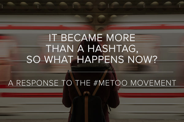 It Became More Than A Hashtag, So What Happens Now? A Response To The #MeToo Movement
