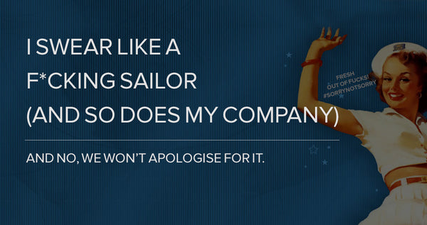 I swear like a f*cking sailor (and so does my company) - and no, we won't apologise for it.