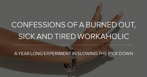 Confessions of A Burned Out, Sick and Tired Workaholic – A Year Long Experiment in Slowing The F*ck Down