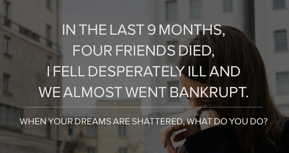 In the Last 9 months, Four Friends Died, I Fell Desperately ill, and We Almost Went Bankrupt. When Your Dreams are Shattered, What Do You Do?