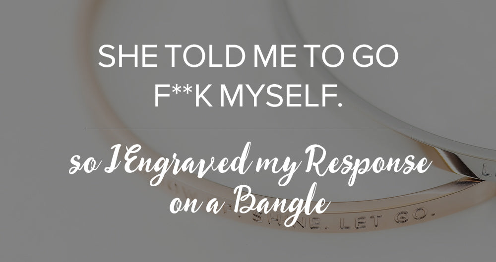 She Told Me to Go F**k Myself, So I engraved my response on a bangle