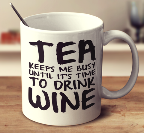 Tea Keeps Me Busy Until It's Time To Drink Wine