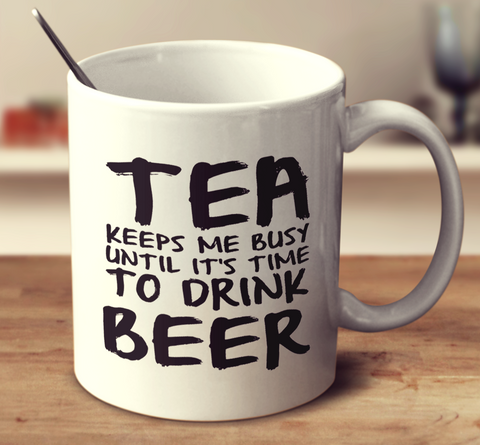 Tea Keeps Me Busy Until It's Time To Drink Beer
