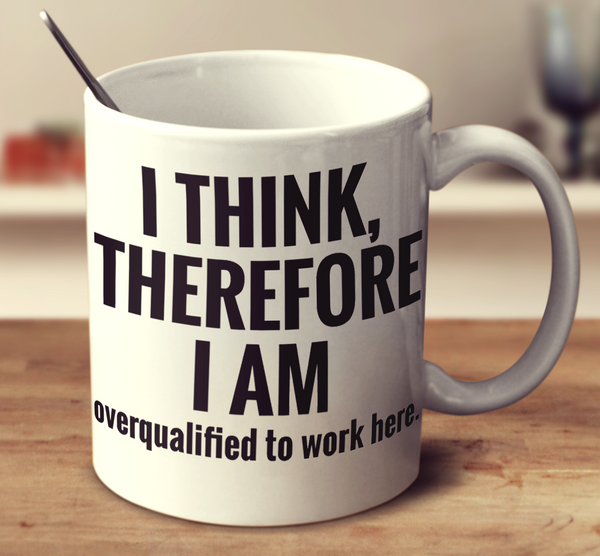 I Think, Therefore I Am... Overqualified To Work Here.