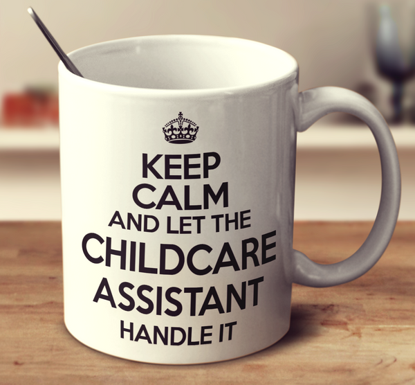 Keep Calm And Let The Childcare Assistant Handle It