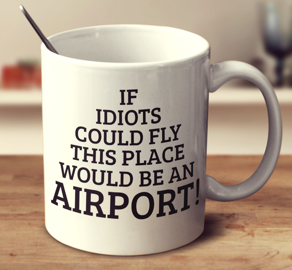 If Idiots Could Fly, This Place Would Be An Airport!