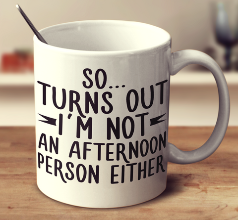 So... Turns Out I'm Not An Afternoon Person Either.