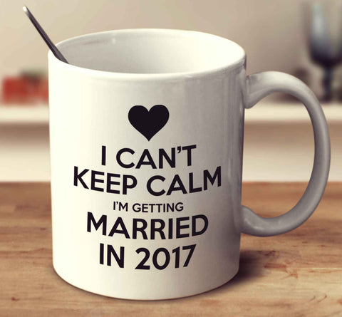 I Can't Keep Calm I'm Getting Married In 2017