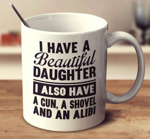 I Have A Beautiful Daughter I Also Have A Gun A Shovel And An Alibi