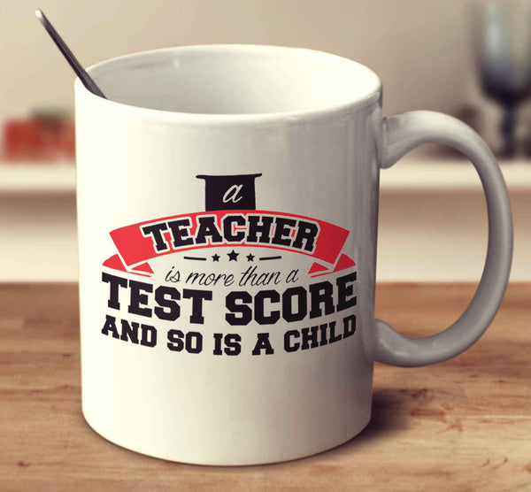 A Teacher Is More Than A Test Score And So Is A Child.