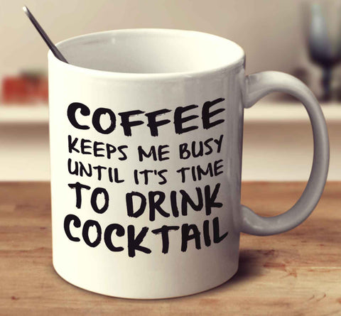 Coffee Keeps Me Busy Until It's Time To Drink Cocktail