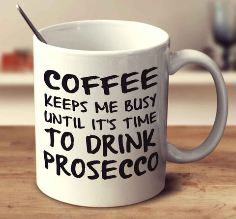 Coffee Keeps Me Busy Until It's Time To Drink Prosecco