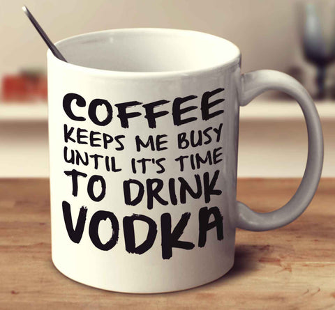 Coffee Keeps Me Busy Until It's Time To Drink Vodka