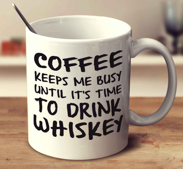 Coffee Keeps Me Busy Until It's Time To Drink Whiskey