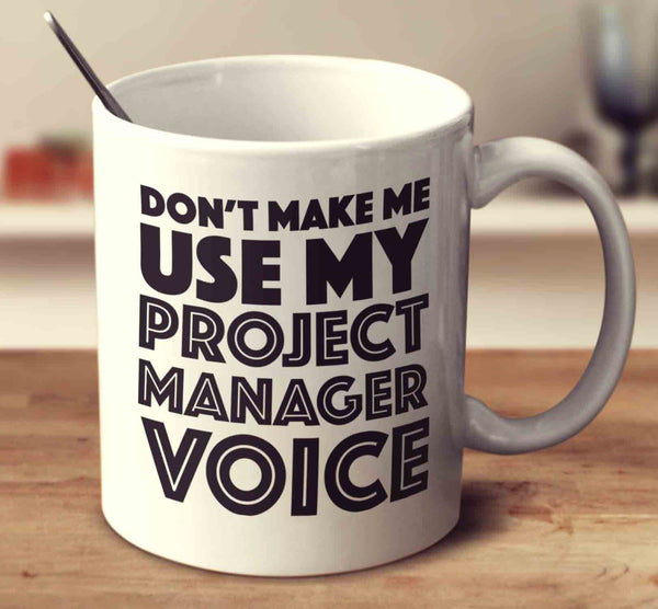 Don't Make Me Use My Project Manager Voice