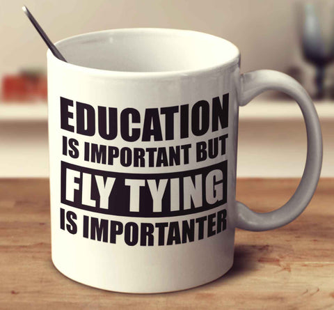 Education Is Important But Fly Tying Is Importanter