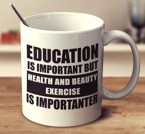 Education Is Important But Health And Beauty Exercise Is Importanter