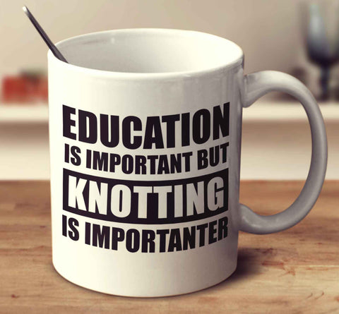 Education Is Important But Knotting Is Importanter