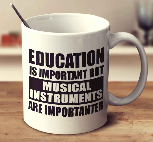 Education Is Important But Musical Instruments Are Importanter