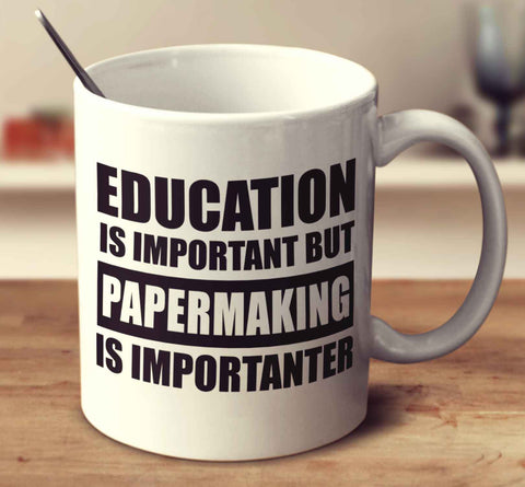 Education Is Important But Papermaking Is Importanter
