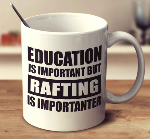 Education Is Important But Rafting Is Importanter