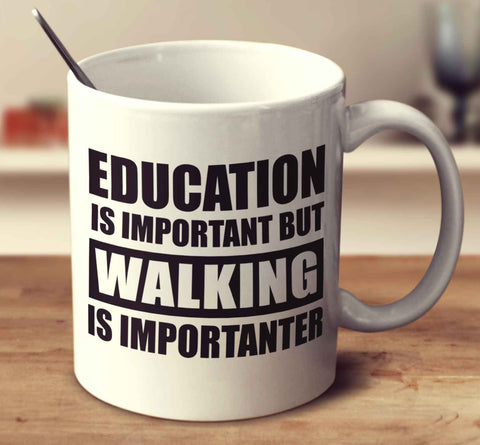 Education Is Important But Walking Is Importanter