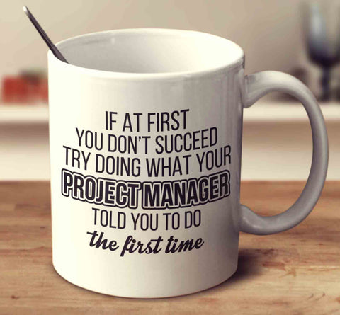 If At First You Don't Succeed Try Doing What Your Project Manager Told You The First Time