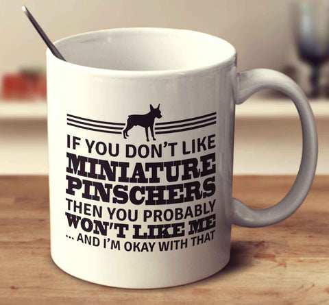 If You Don't Like Miniature Pinschers Then You Probably Won't Like Me And I'm Okay With That