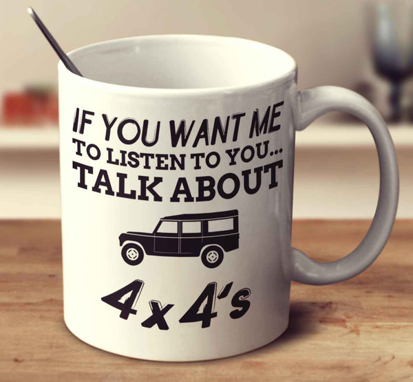 If You Want Me To Listen To You... Talk About 4X4's