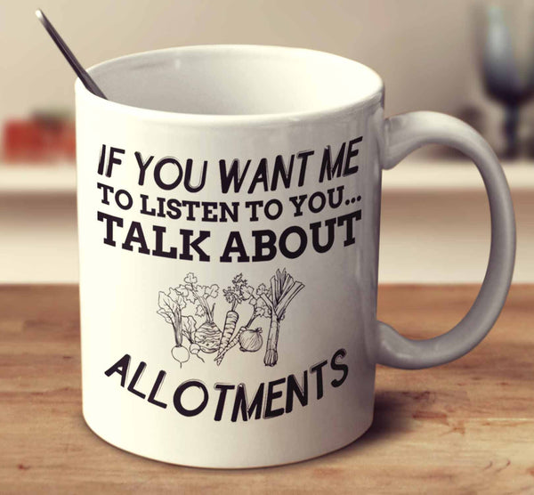 If You Want Me To Listen To You... Talk About Allotments