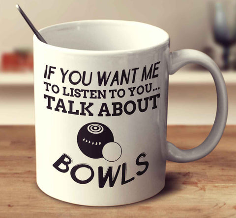 If You Want Me To Listen To You... Talk About Bowls