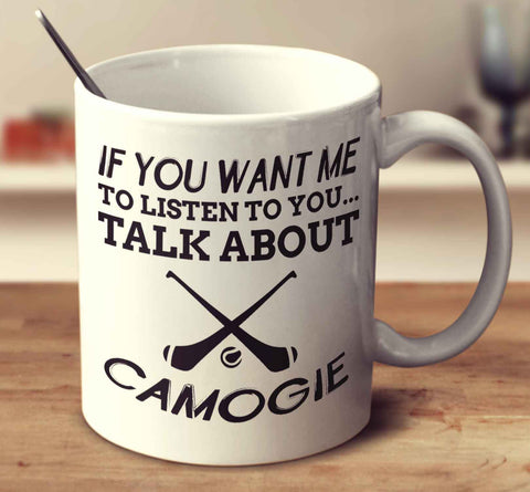If You Want Me To Listen To You... Talk About Camogie
