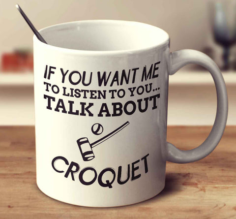 If You Want Me To Listen To You... Talk About Croquet