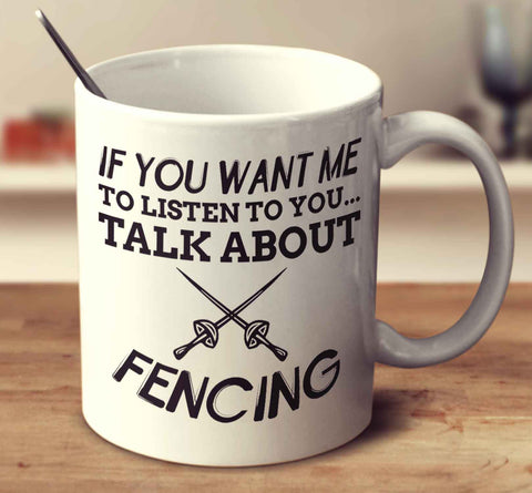 If You Want Me To Listen To You... Talk About Fencing