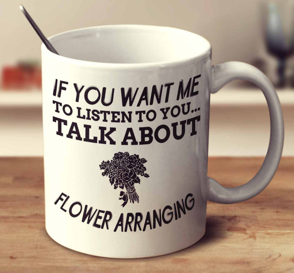 If You Want Me To Listen To You... Talk About Flower Arranging