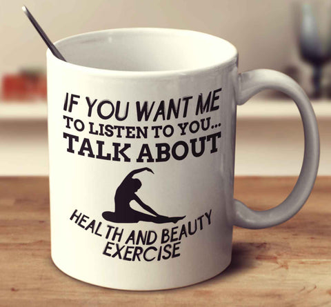 If You Want Me To Listen To You... Talk About Health And Beauty Exercise