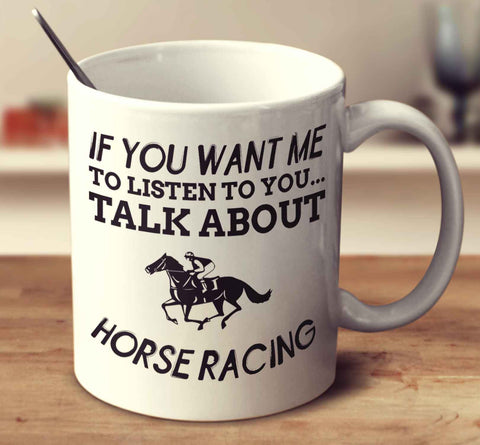If You Want Me To Listen To You... Talk About Horse Racing