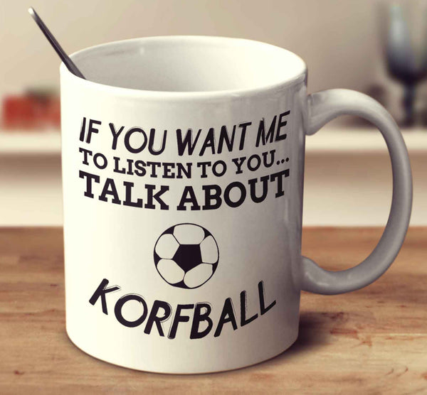 If You Want Me To Listen To You... Talk About Korfball