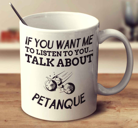 If You Want Me To Listen To You... Talk About Petanque