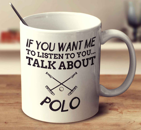 If You Want Me To Listen To You... Talk About Polo