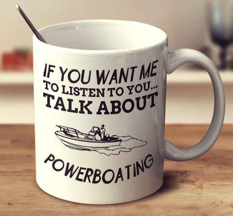 If You Want Me To Listen To You... Talk About Powerboating