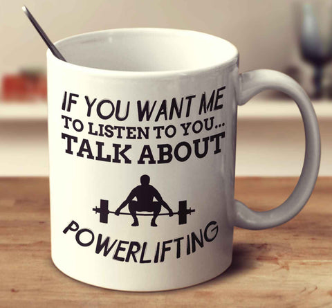 If You Want Me To Listen To You... Talk About Powerlifting