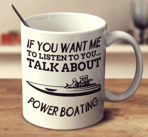 If You Want Me To Listen To You... Talk About Power Boating